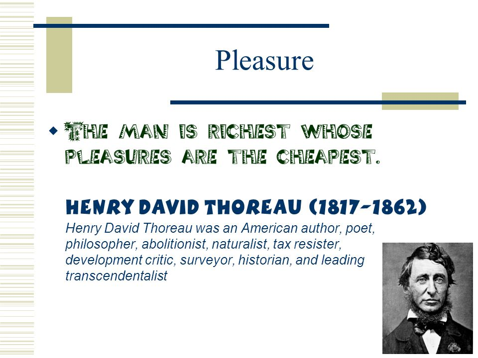 Pleasure  The man is richest whose pleasures are the cheapest. Henry David Thoreau (1817-1862) Henry David Thoreau was an American author, poet, phil