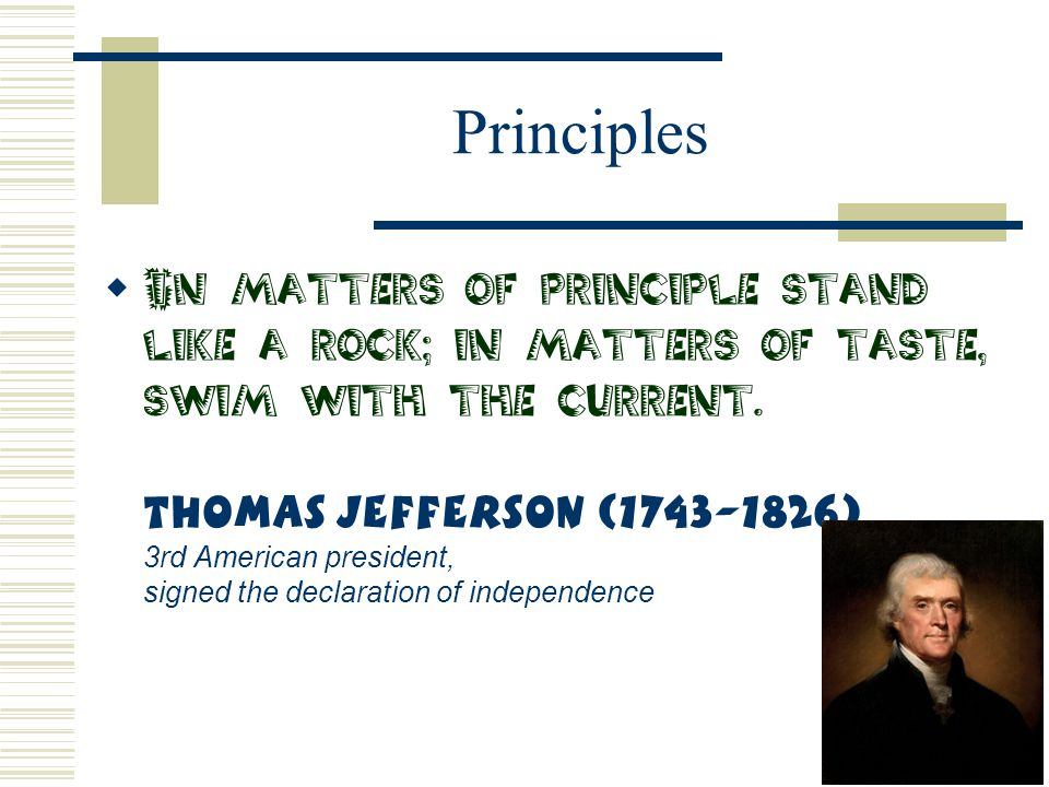 Principles  In matters of principle stand like a rock; in matters of taste, swim with the current. Thomas Jefferson (1743-1826) 3rd American presiden