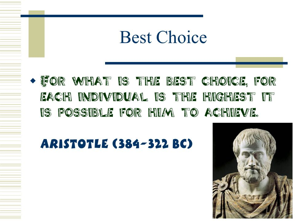 Best Choice  For what is the best choice, for each individual is the highest it is possible for him to achieve. Aristotle (384-322 BC)