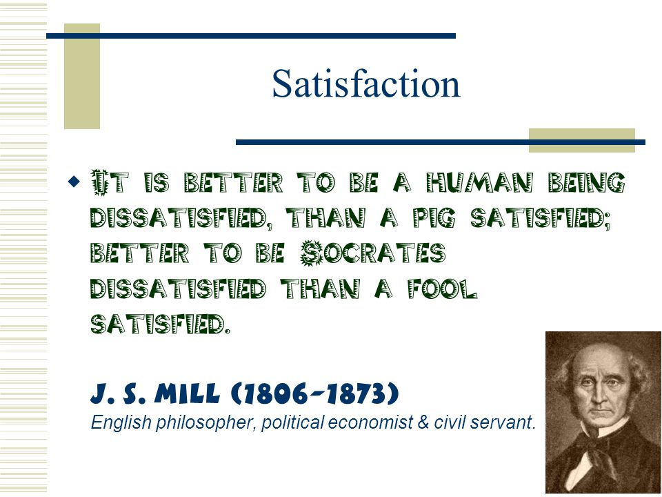 Satisfaction  It is better to be a human being dissatisfied, than a pig satisfied; better to be Socrates dissatisfied than a fool satisfied. J. S. Mi