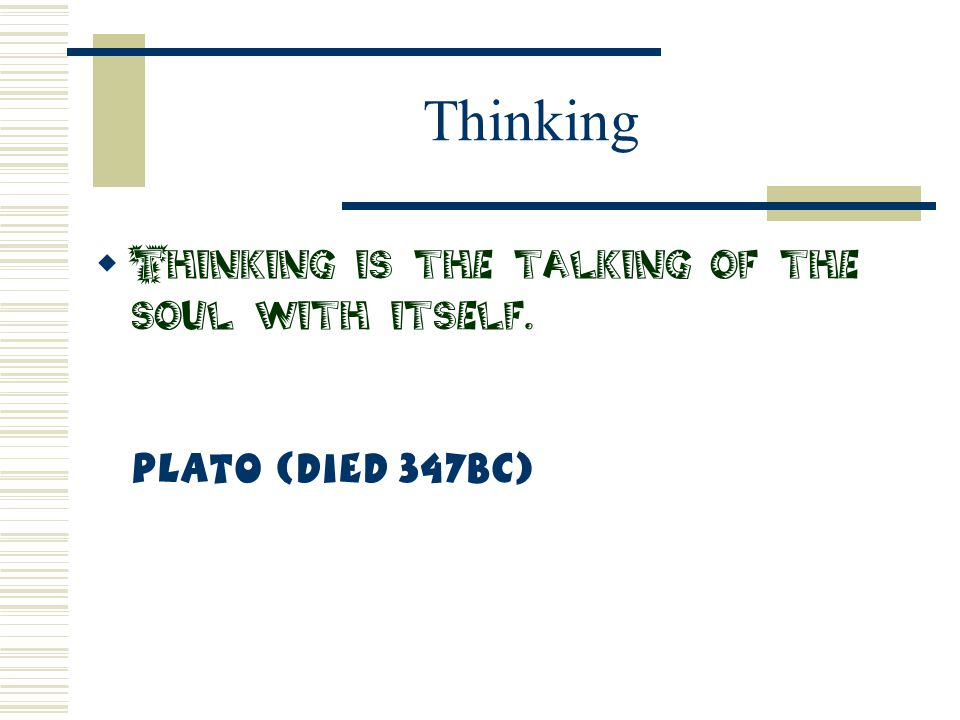 Thinking  Thinking is the talking of the soul with itself. Plato (Died 347BC)