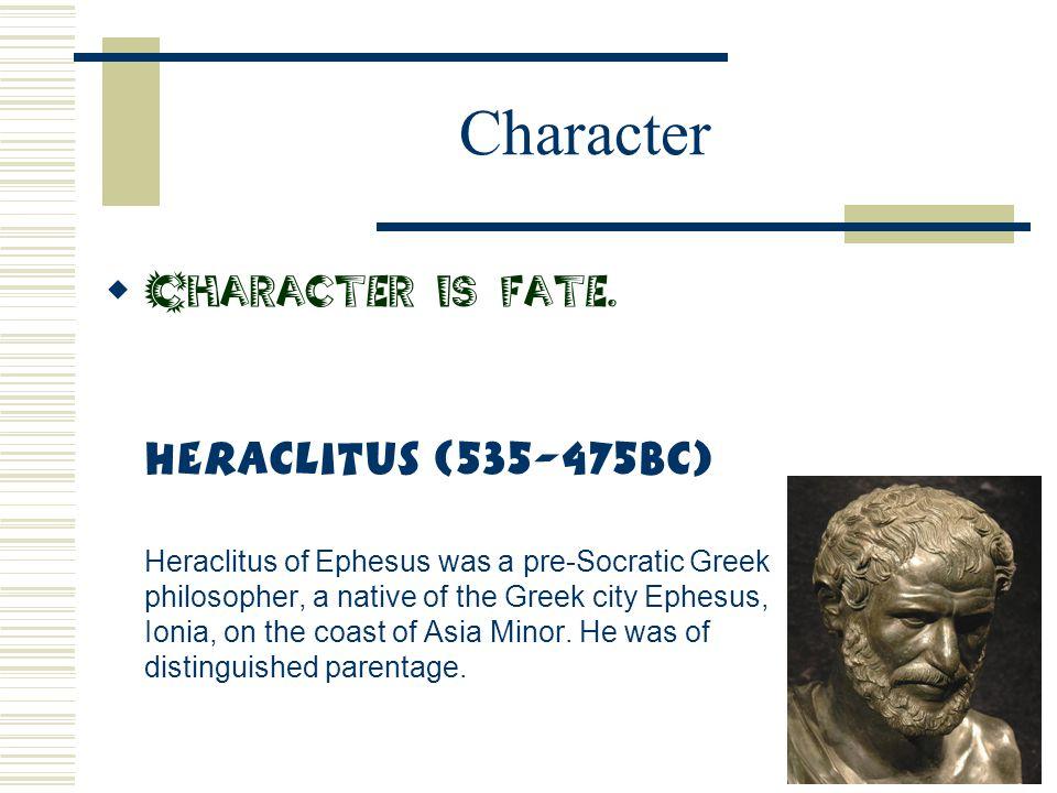 Character  Character is fate. Heraclitus (535-475BC) Heraclitus of Ephesus was a pre-Socratic Greek philosopher, a native of the Greek city Ephesus,