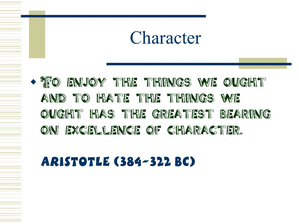 Character  To enjoy the things we ought and to hate the things we ought has the greatest bearing on excellence of character. Aristotle (384-322 BC)