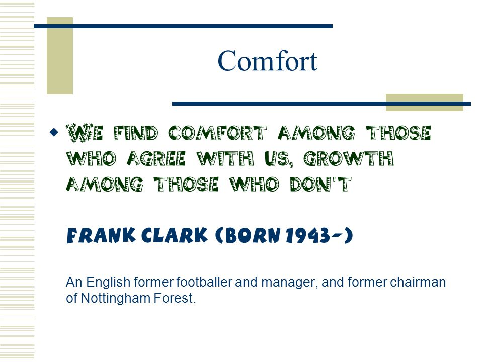 Comfort  We find comfort among those who agree with us, growth among those who don't Frank Clark (Born 1943-) An English former footballer and manage