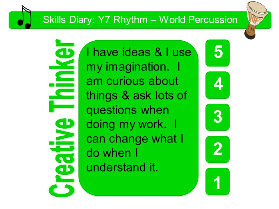 Skills Diary: Y7 Rhythm – World Percussion 5 1 1 1 4 3 2 I have ideas & I use my imagination.