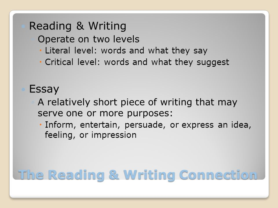 The Reading & Writing Connection Reading & Writing ◦Operate on two levels  Literal level: words and what they say  Critical level: words and what th