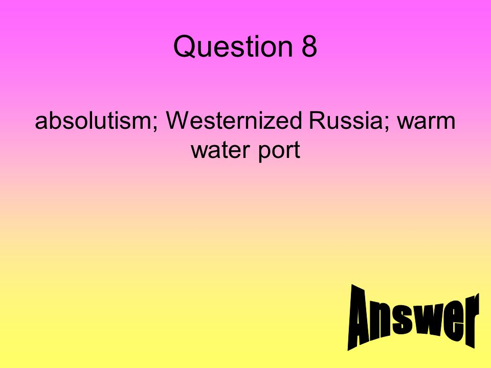 Question 8 absolutism; Westernized Russia; warm water port