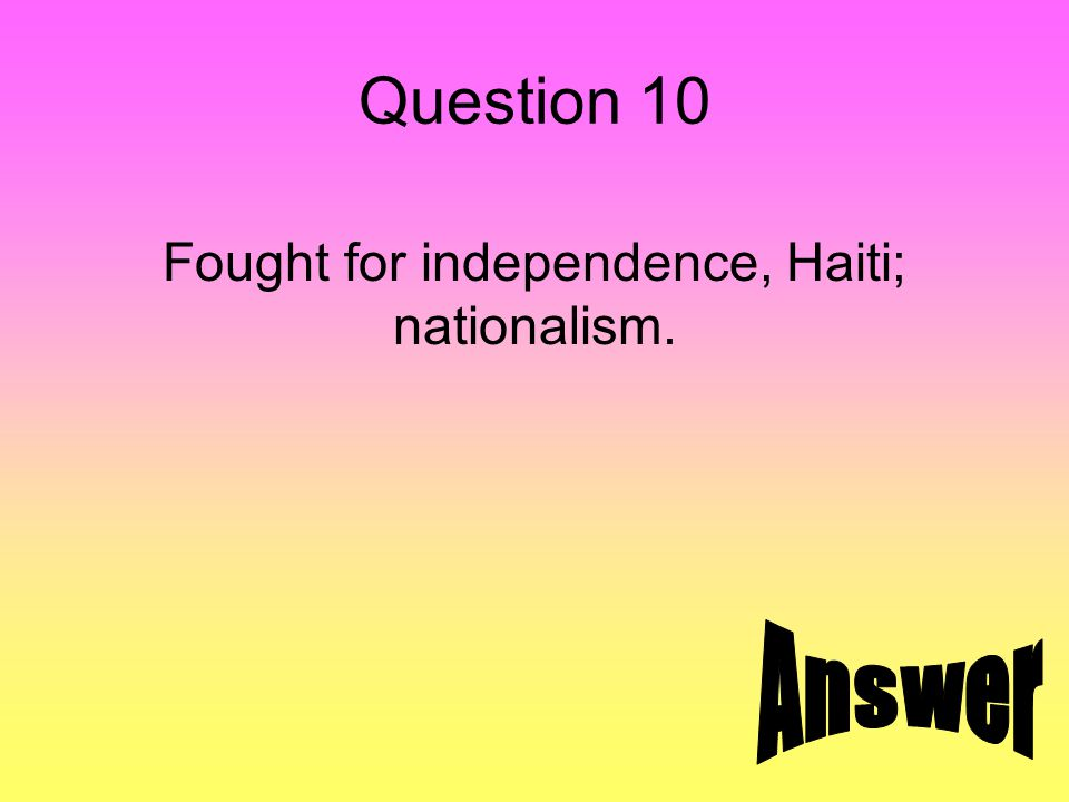 Question 10 Fought for independence, Haiti; nationalism.