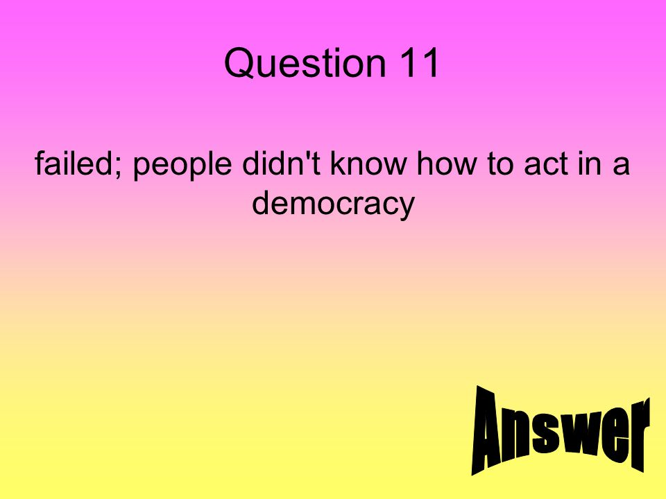 Question 11 failed; people didn't know how to act in a democracy