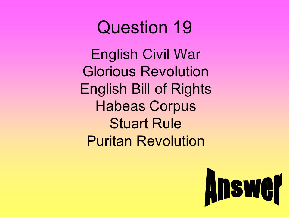 Question 19 English Civil War Glorious Revolution English Bill of Rights Habeas Corpus Stuart Rule Puritan Revolution