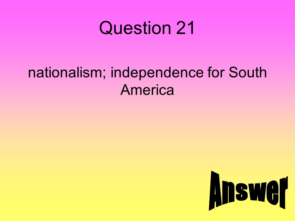 Question 21 nationalism; independence for South America