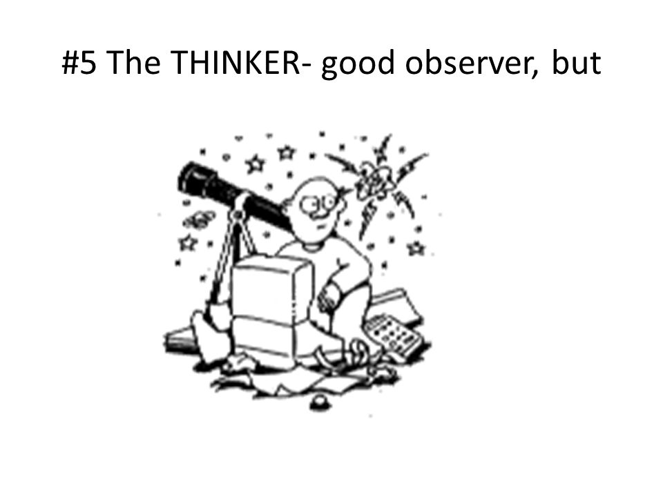 #5 The THINKER- good observer, but