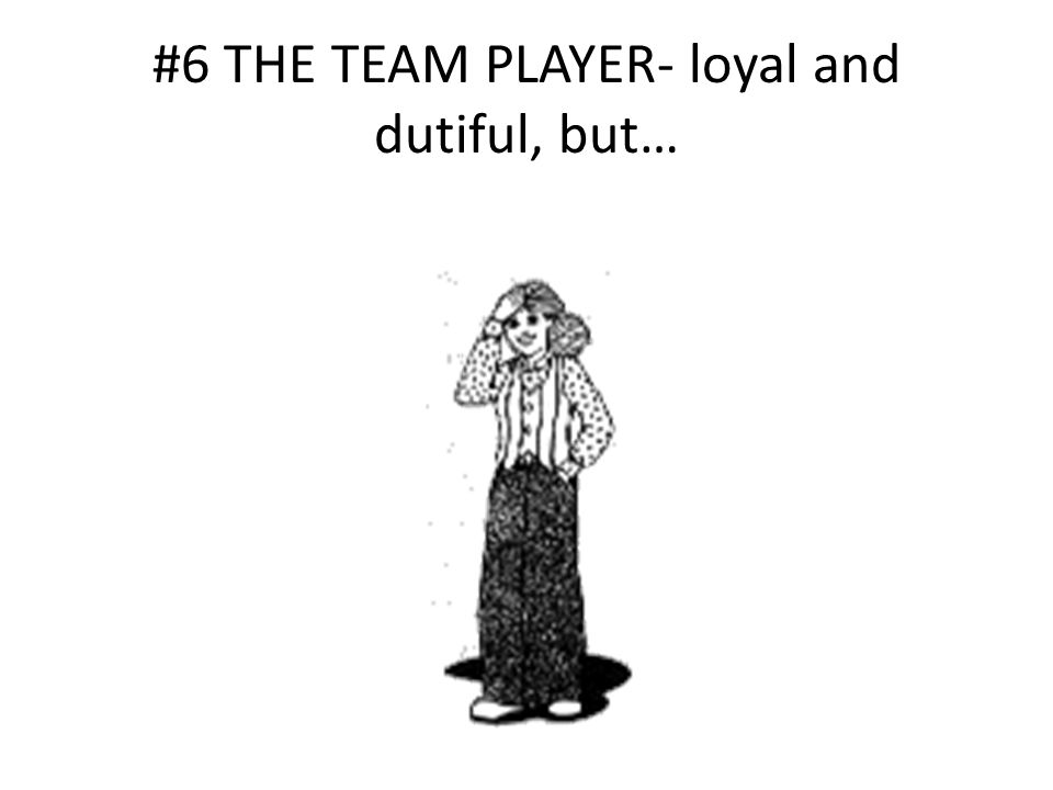 #6 THE TEAM PLAYER- loyal and dutiful, but…