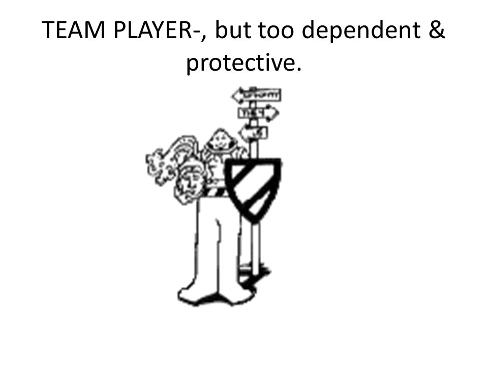 TEAM PLAYER-, but too dependent & protective.
