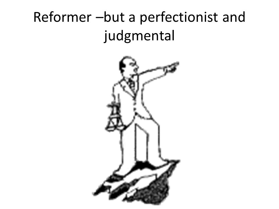 Reformer –but a perfectionist and judgmental