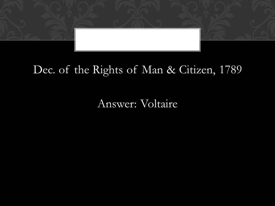 Dec. of the Rights of Man & Citizen, 1789 Answer: Voltaire