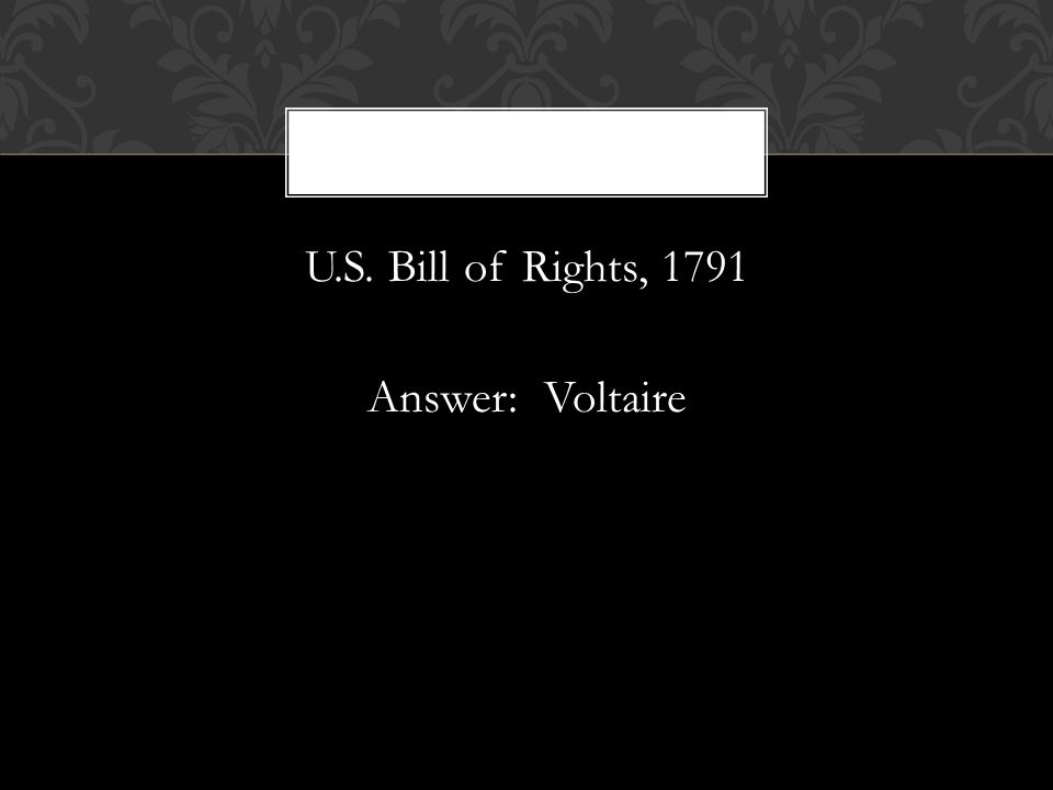 U.S. Bill of Rights, 1791 Answer: Voltaire