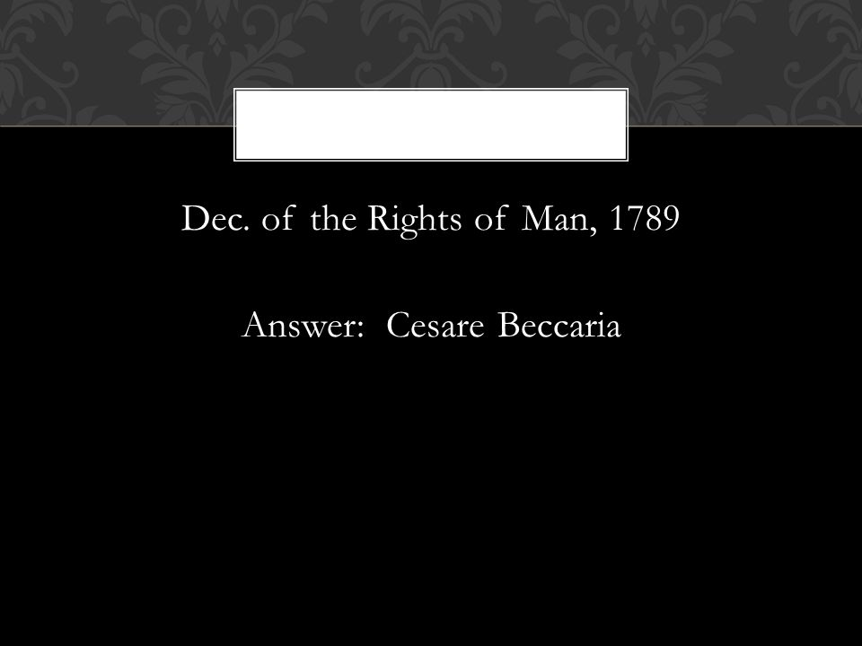 Dec. of the Rights of Man, 1789 Answer: Cesare Beccaria