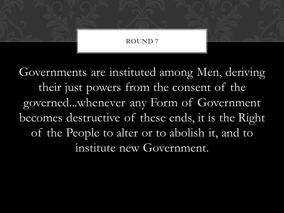 Governments are instituted among Men, deriving their just powers from the consent of the governed...whenever any Form of Government becomes destructive of these ends, it is the Right of the People to alter or to abolish it, and to institute new Government.