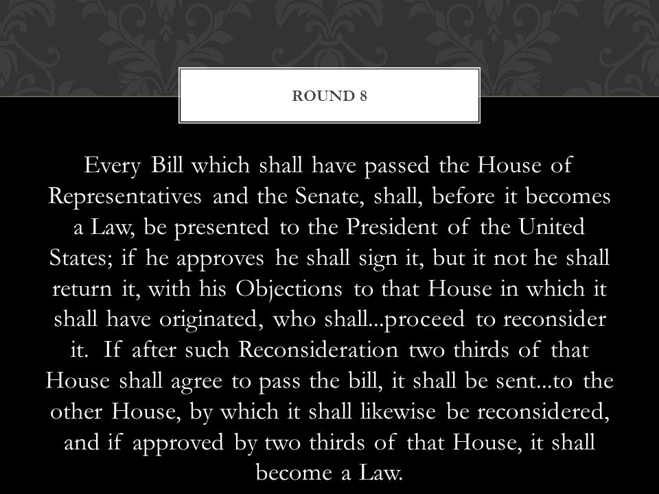 Every Bill which shall have passed the House of Representatives and the Senate, shall, before it becomes a Law, be presented to the President of the United States; if he approves he shall sign it, but it not he shall return it, with his Objections to that House in which it shall have originated, who shall...proceed to reconsider it.