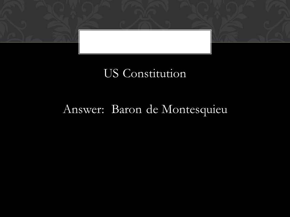 US Constitution Answer: Baron de Montesquieu