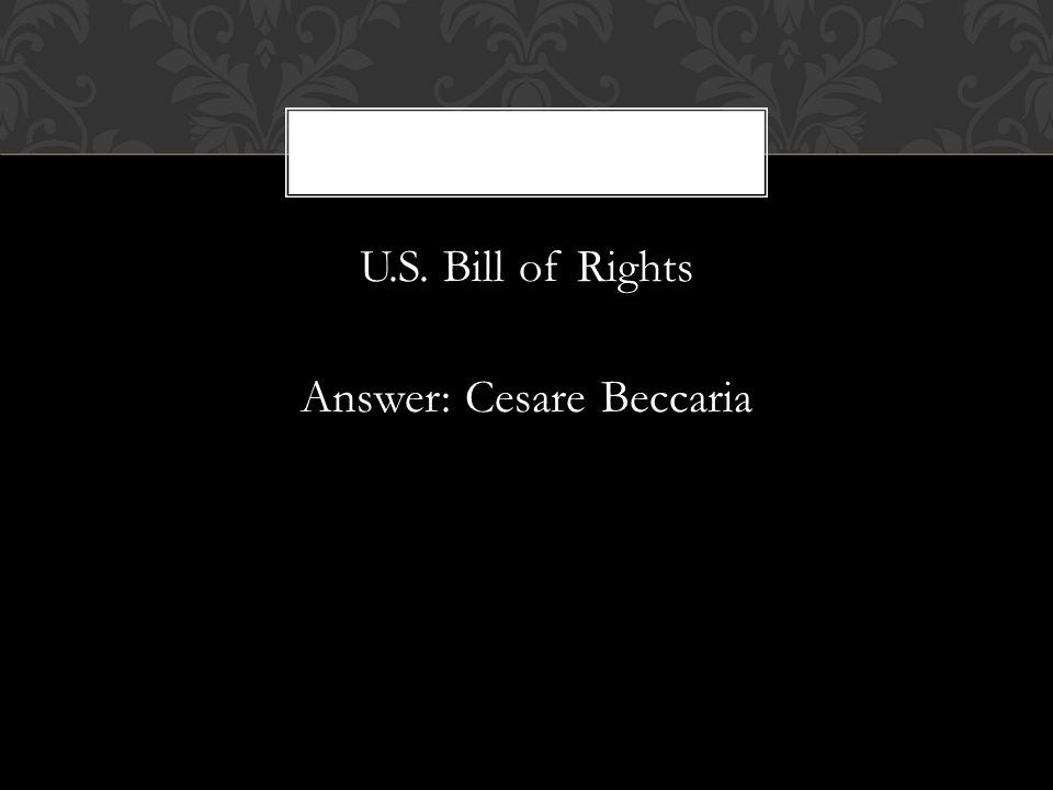 U.S. Bill of Rights Answer: Cesare Beccaria