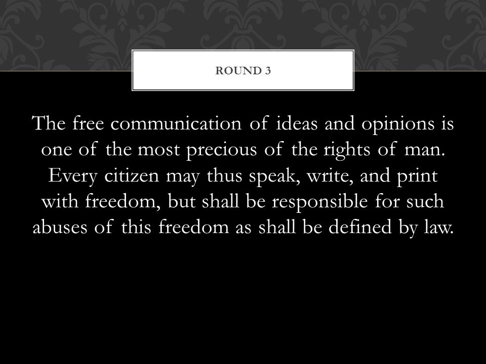 The free communication of ideas and opinions is one of the most precious of the rights of man.