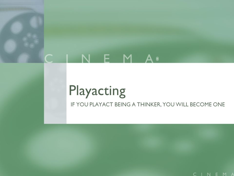 Playacting IF YOU PLAYACT BEING A THINKER, YOU WILL BECOME ONE