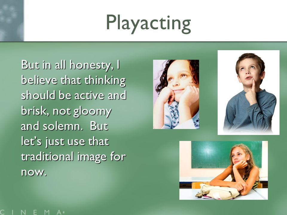Playacting But in all honesty, I believe that thinking should be active and brisk, not gloomy and solemn.