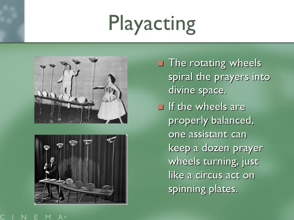 Playacting The rotating wheels spiral the prayers into divine space.