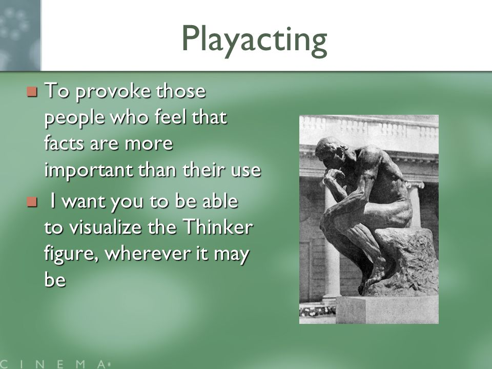 Playacting To provoke those people who feel that facts are more important than their use To provoke those people who feel that facts are more important than their use I want you to be able to visualize the Thinker figure, wherever it may be I want you to be able to visualize the Thinker figure, wherever it may be