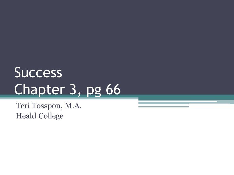 Success Chapter 3, pg 66 Teri Tosspon, M.A. Heald College