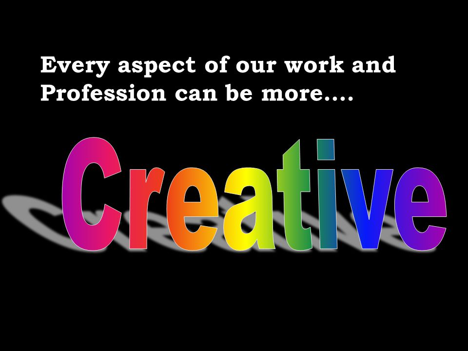 Every aspect of our work and Profession can be more….