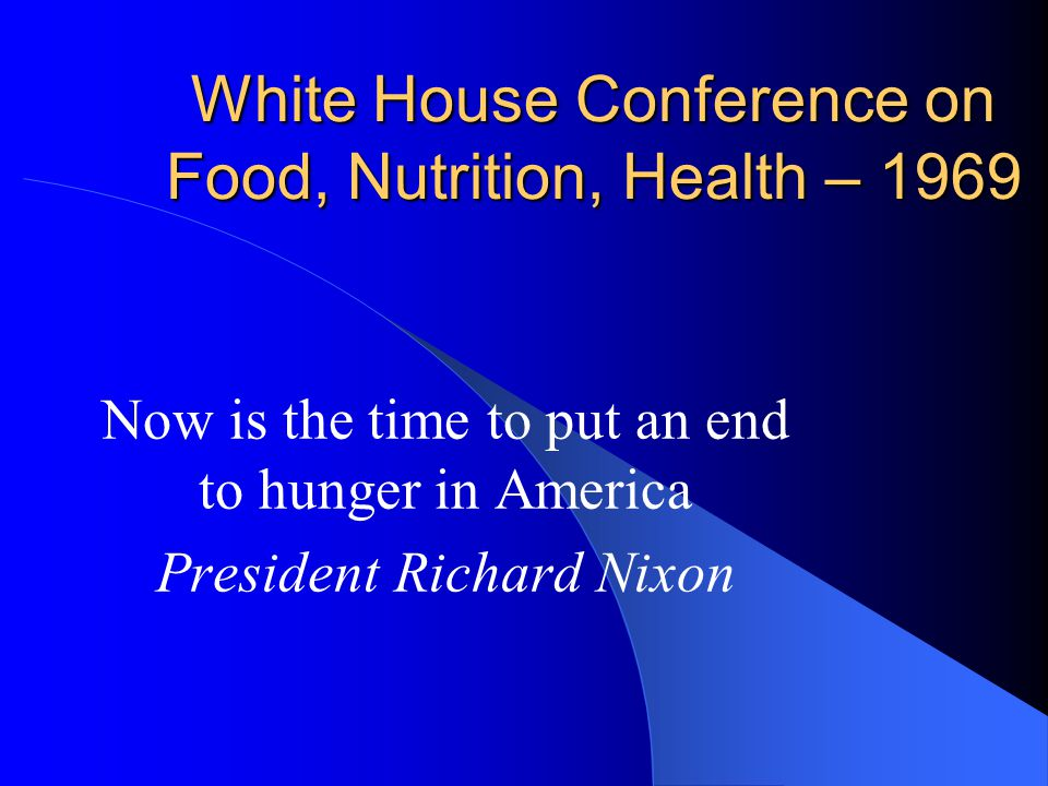 White House Conference on Food, Nutrition, Health – 1969 Now is the time to put an end to hunger in America President Richard Nixon