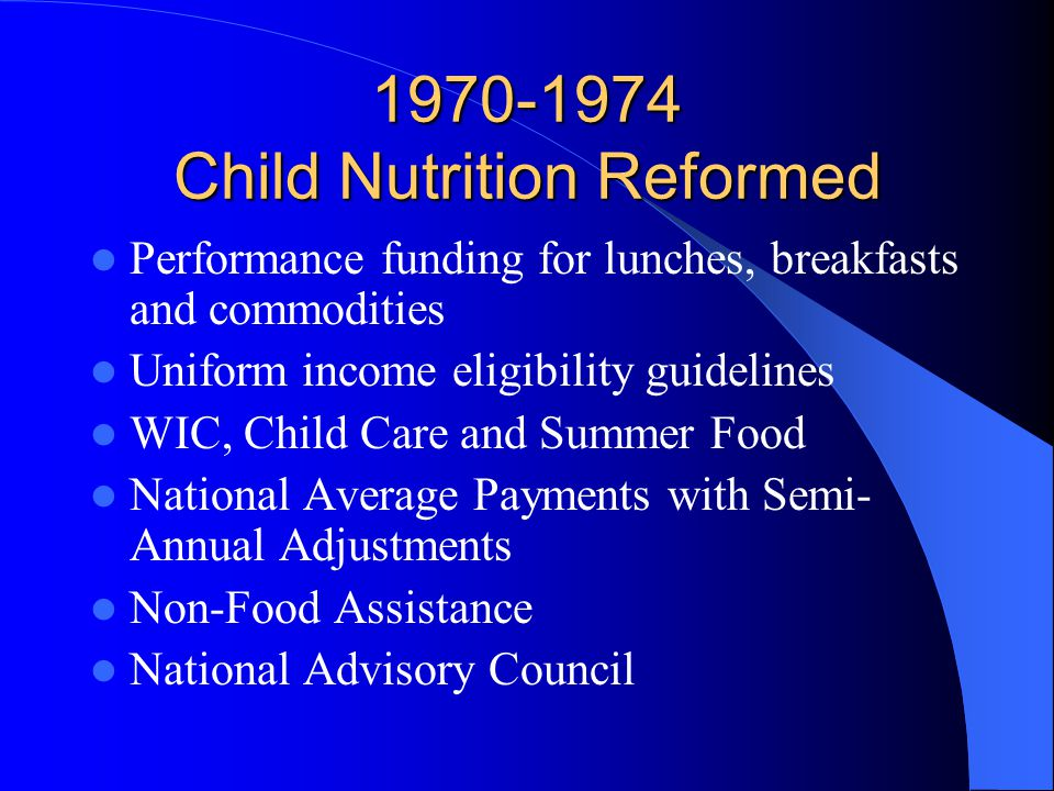 1970-1974 Child Nutrition Reformed Performance funding for lunches, breakfasts and commodities Uniform income eligibility guidelines WIC, Child Care and Summer Food National Average Payments with Semi- Annual Adjustments Non-Food Assistance National Advisory Council