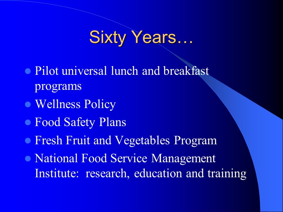 Sixty Years… Pilot universal lunch and breakfast programs Wellness Policy Food Safety Plans Fresh Fruit and Vegetables Program National Food Service Management Institute: research, education and training