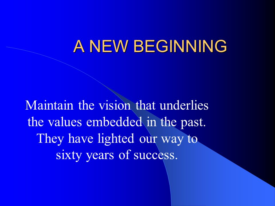 A NEW BEGINNING Maintain the vision that underlies the values embedded in the past.