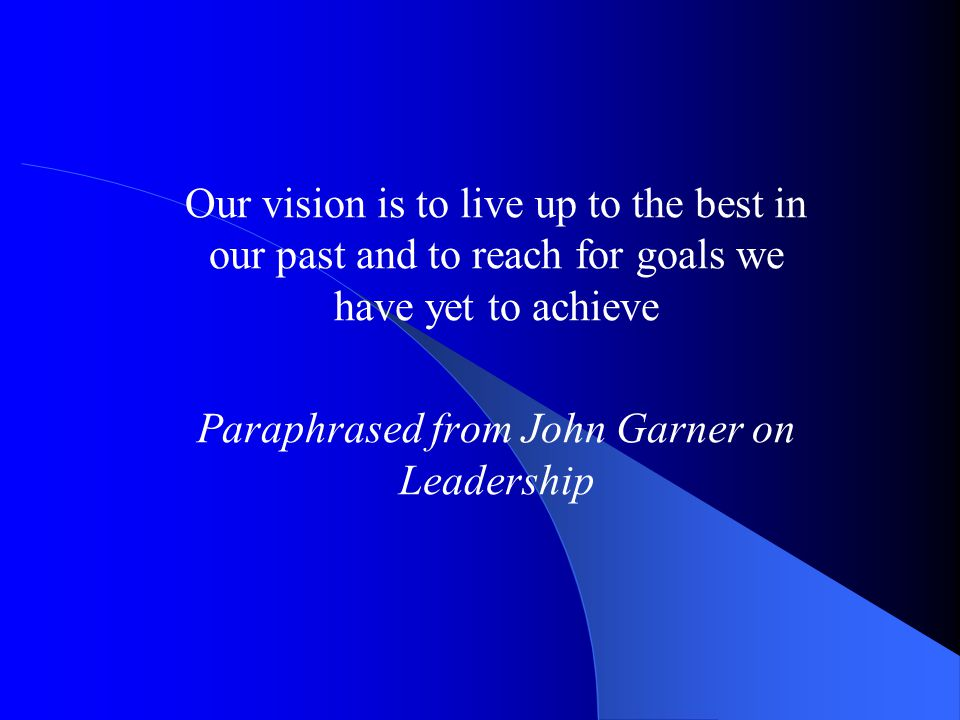 Our vision is to live up to the best in our past and to reach for goals we have yet to achieve Paraphrased from John Garner on Leadership