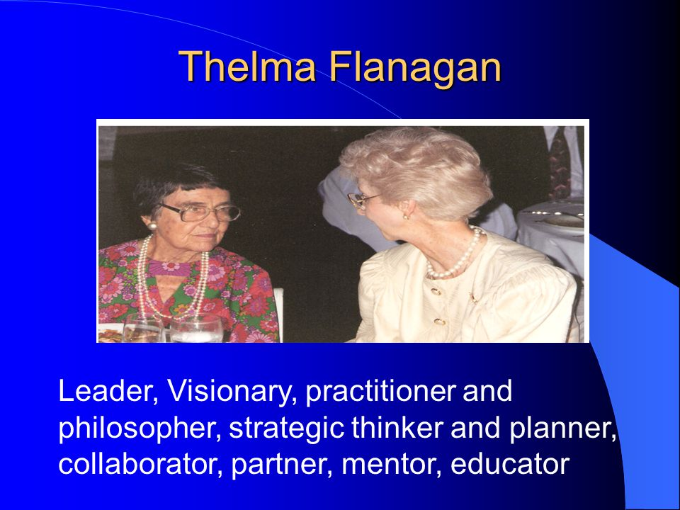Thelma Flanagan Leader, Visionary, practitioner and philosopher, strategic thinker and planner, collaborator, partner, mentor, educator
