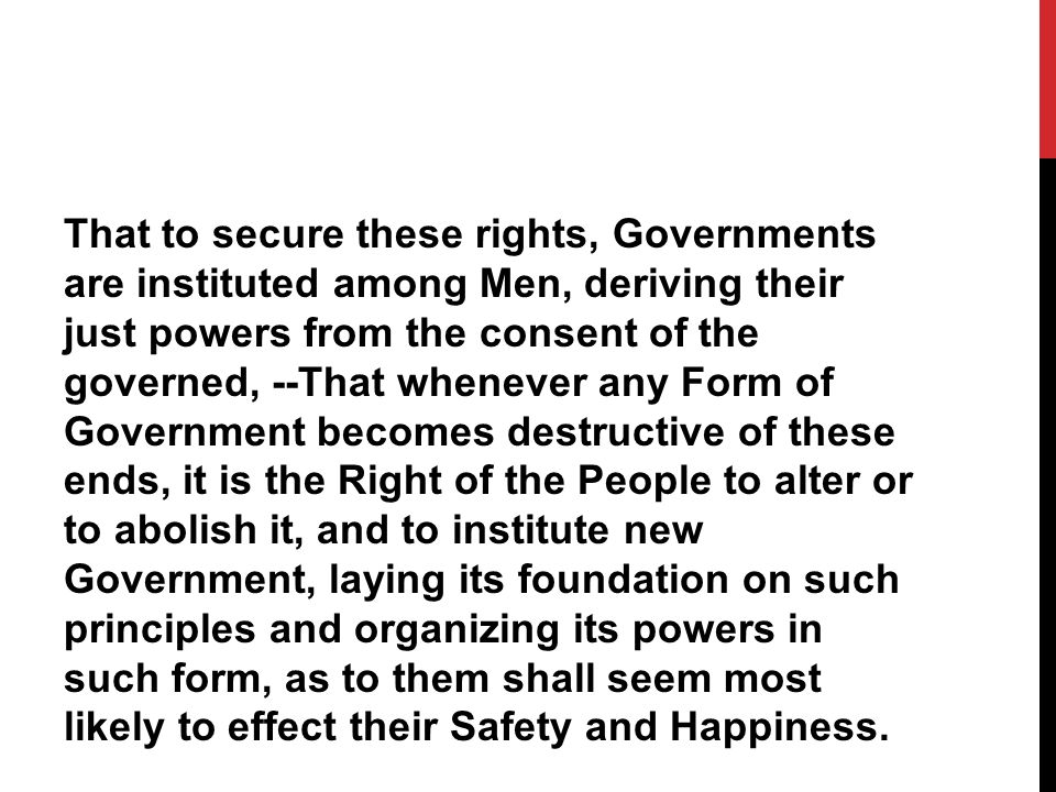 That to secure these rights, Governments are instituted among Men, deriving their just powers from the consent of the governed, --That whenever any Form of Government becomes destructive of these ends, it is the Right of the People to alter or to abolish it, and to institute new Government, laying its foundation on such principles and organizing its powers in such form, as to them shall seem most likely to effect their Safety and Happiness.