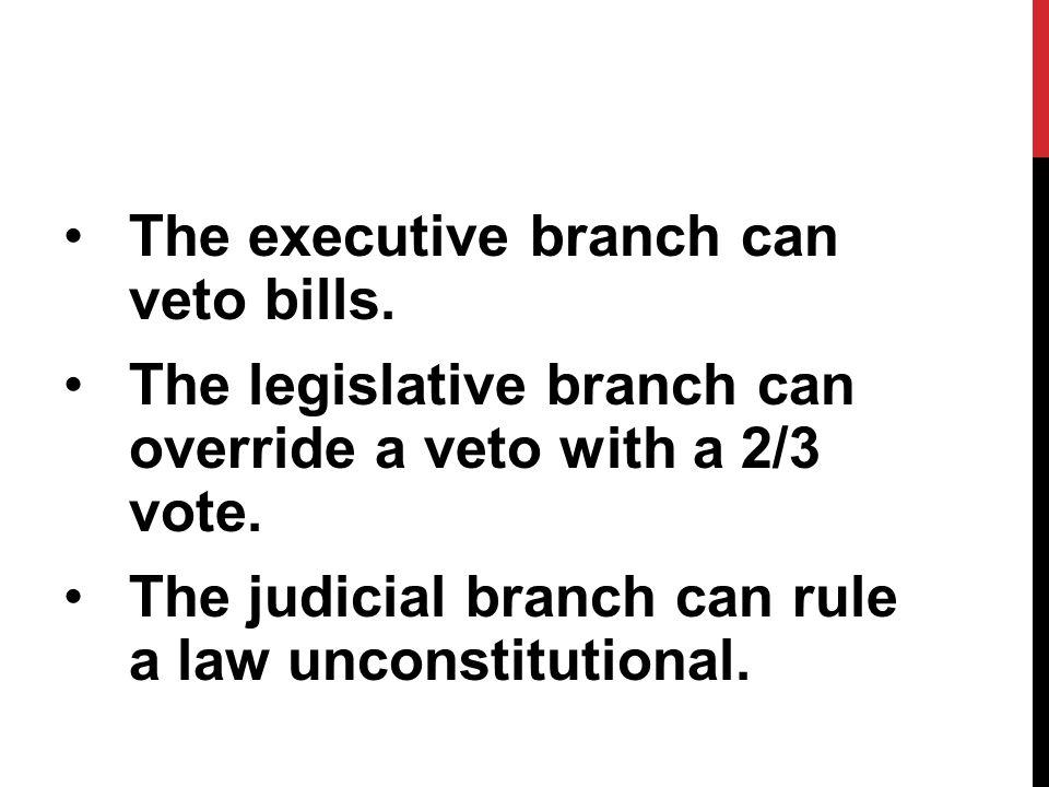 The executive branch can veto bills. The legislative branch can override a veto with a 2/3 vote.