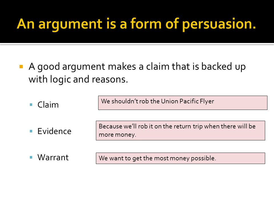  A good argument makes a claim that is backed up with logic and reasons.  Claim  Evidence  Warrant We shouldn't rob the Union Pacific Flyer Becaus