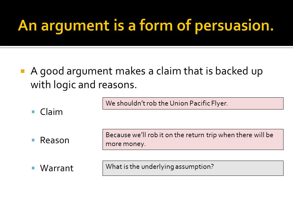  A good argument makes a claim that is backed up with logic and reasons.  Claim  Reason  Warrant We shouldn't rob the Union Pacific Flyer. Because