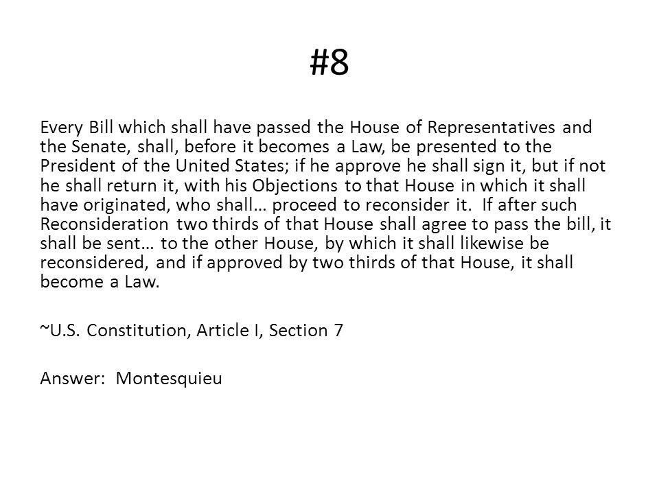 #8 Every Bill which shall have passed the House of Representatives and the Senate, shall, before it becomes a Law, be presented to the President of th