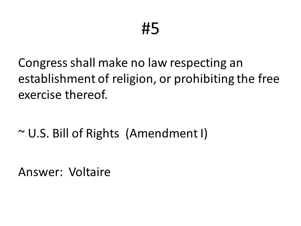 #5 Congress shall make no law respecting an establishment of religion, or prohibiting the free exercise thereof. ~ U.S. Bill of Rights (Amendment I) A