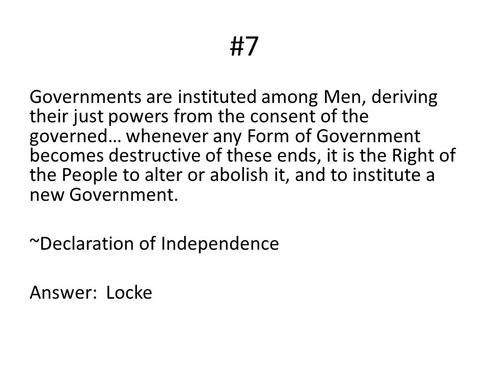 #7 Governments are instituted among Men, deriving their just powers from the consent of the governed… whenever any Form of Government becomes destruct