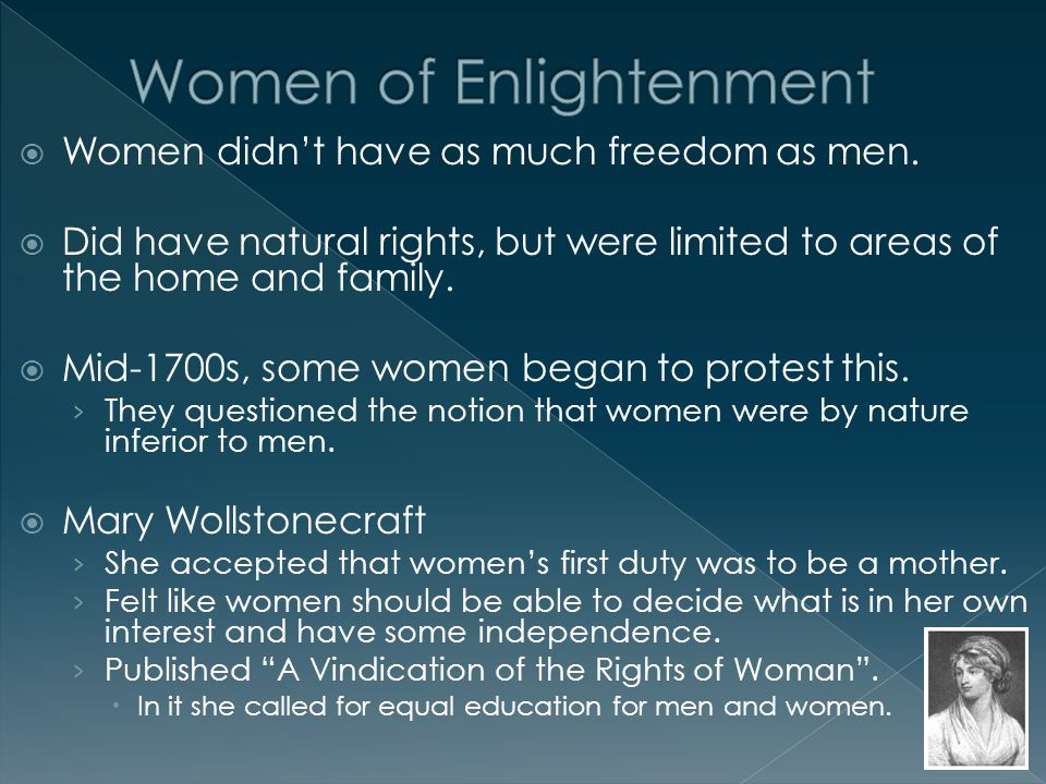  Women didn't have as much freedom as men.  Did have natural rights, but were limited to areas of the home and family.  Mid-1700s, some women began