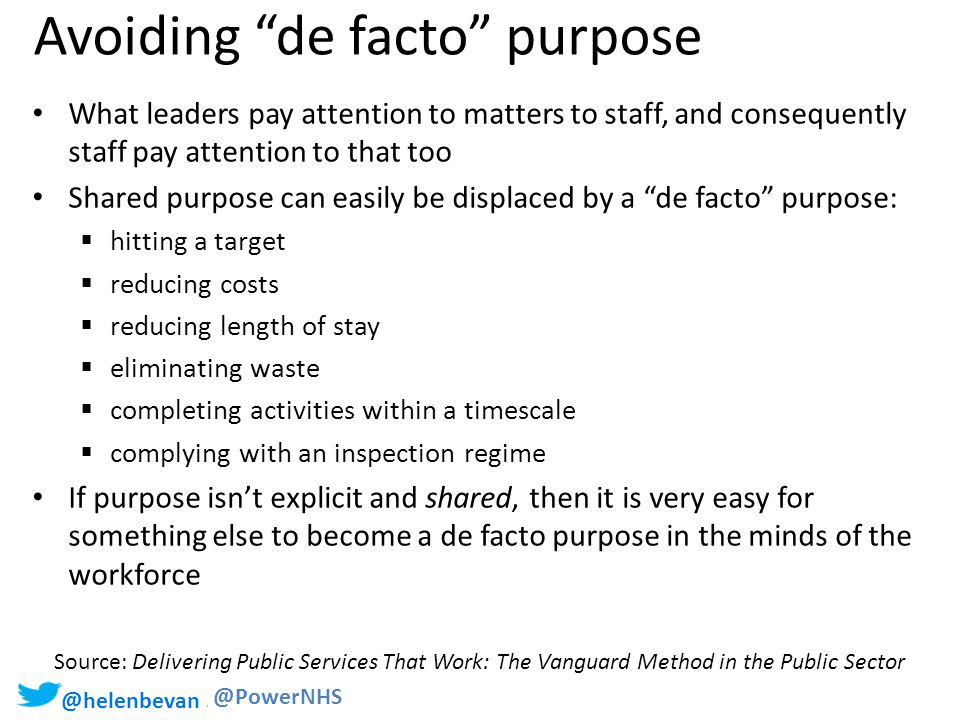 @helenbevan #Staffschange @PowerNHS Avoiding de facto purpose What leaders pay attention to matters to staff, and consequently staff pay attention to that too Shared purpose can easily be displaced by a de facto purpose:  hitting a target  reducing costs  reducing length of stay  eliminating waste  completing activities within a timescale  complying with an inspection regime If purpose isn't explicit and shared, then it is very easy for something else to become a de facto purpose in the minds of the workforce Source: Delivering Public Services That Work: The Vanguard Method in the Public Sector