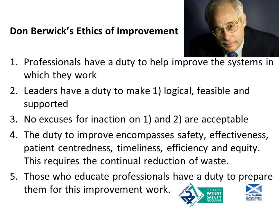 Don Berwick's Ethics of Improvement 1.Professionals have a duty to help improve the systems in which they work 2.Leaders have a duty to make 1) logical, feasible and supported 3.No excuses for inaction on 1) and 2) are acceptable 4.The duty to improve encompasses safety, effectiveness, patient centredness, timeliness, efficiency and equity.