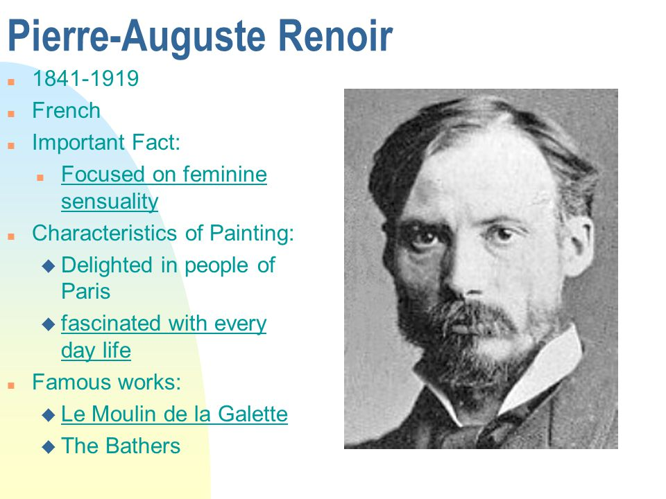 Pierre-Auguste Renoir n 1841-1919 n French n Important Fact: n Focused on feminine sensuality n Characteristics of Painting: u Delighted in people of Paris u fascinated with every day life n Famous works: u Le Moulin de la Galette u The Bathers